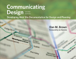 Communicating Design: Developing Web Site Documentation for Design and Planning, by Dan Brown, foreword by Liz Danzico
